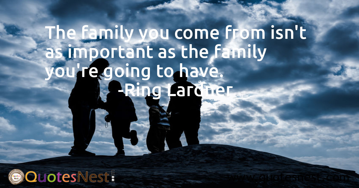 The family you come from isn't as important as the family you're going to have.