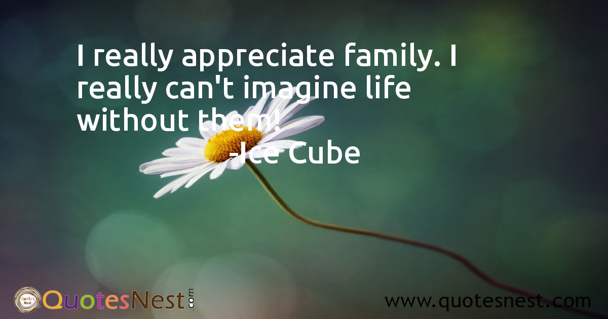 I really appreciate family. I really can't imagine life without them!