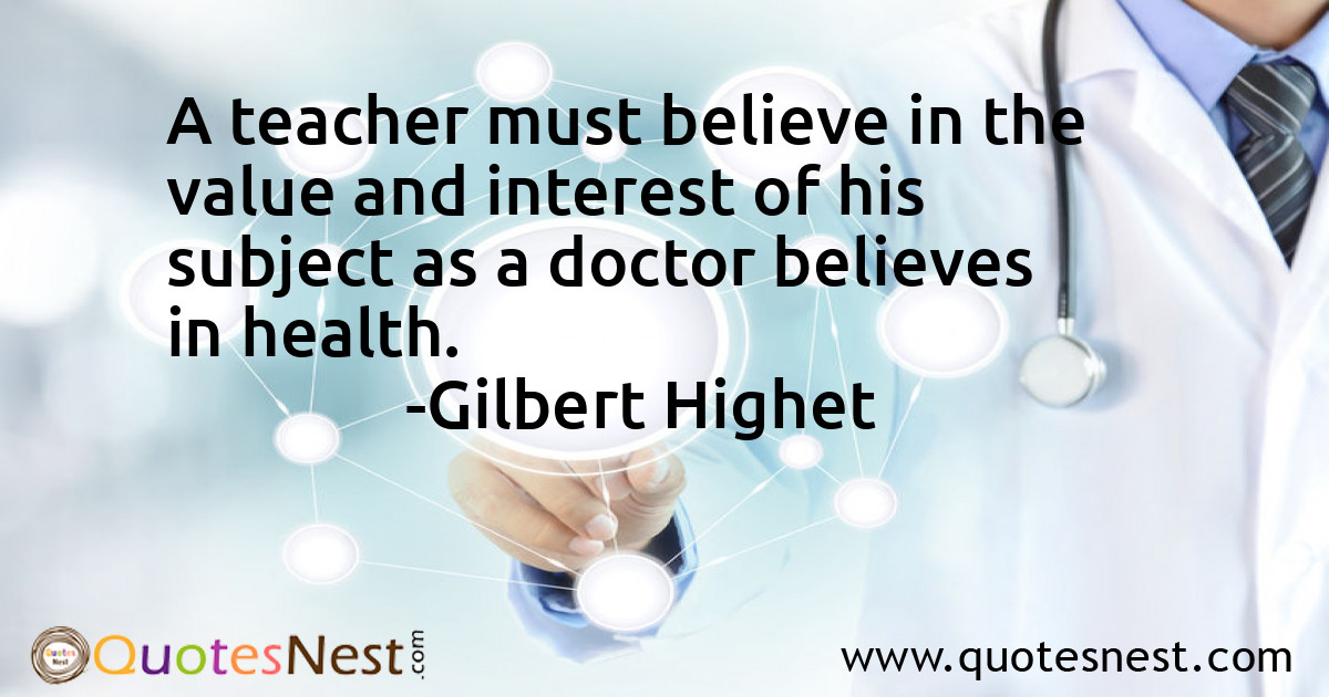 A teacher must believe in the value and interest of his subject as a doctor believes in health.