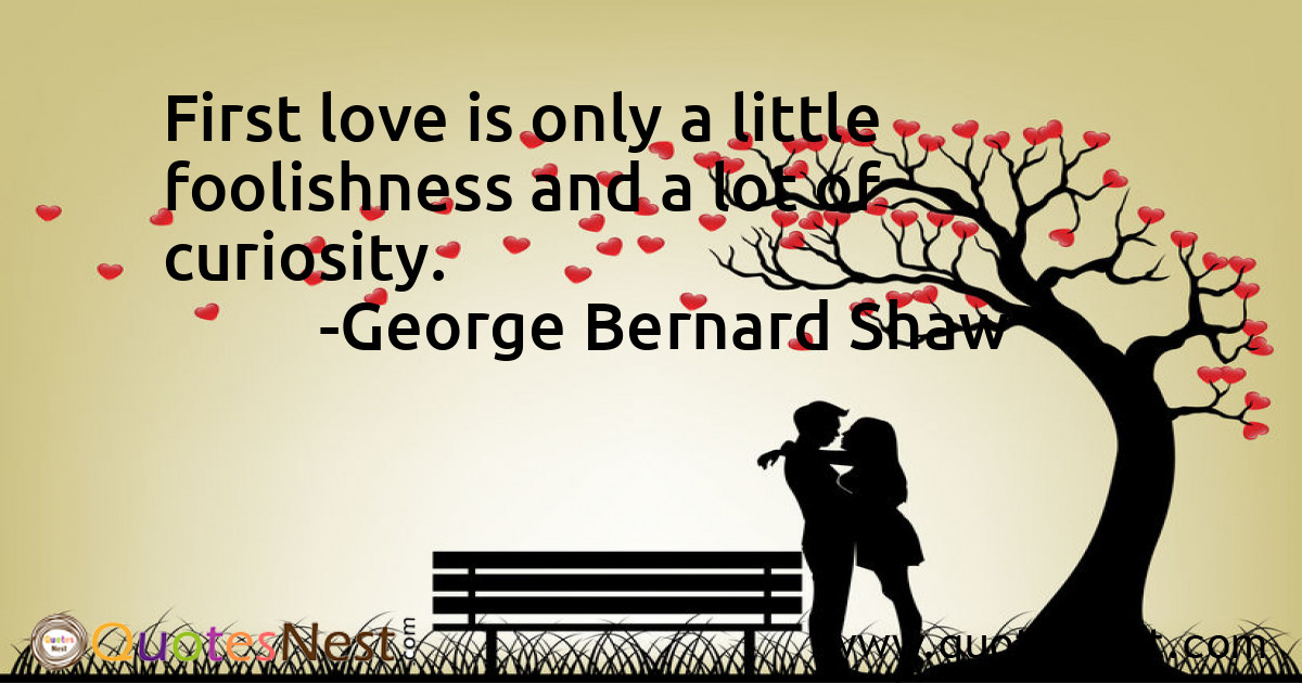 First love is only a little foolishness and a lot of curiosity.
