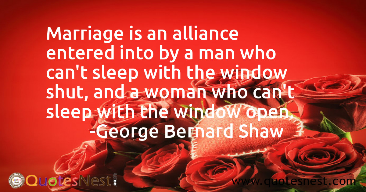 Marriage is an alliance entered into by a man who can't sleep with the window shut, and a woman who can't sleep with the window open.