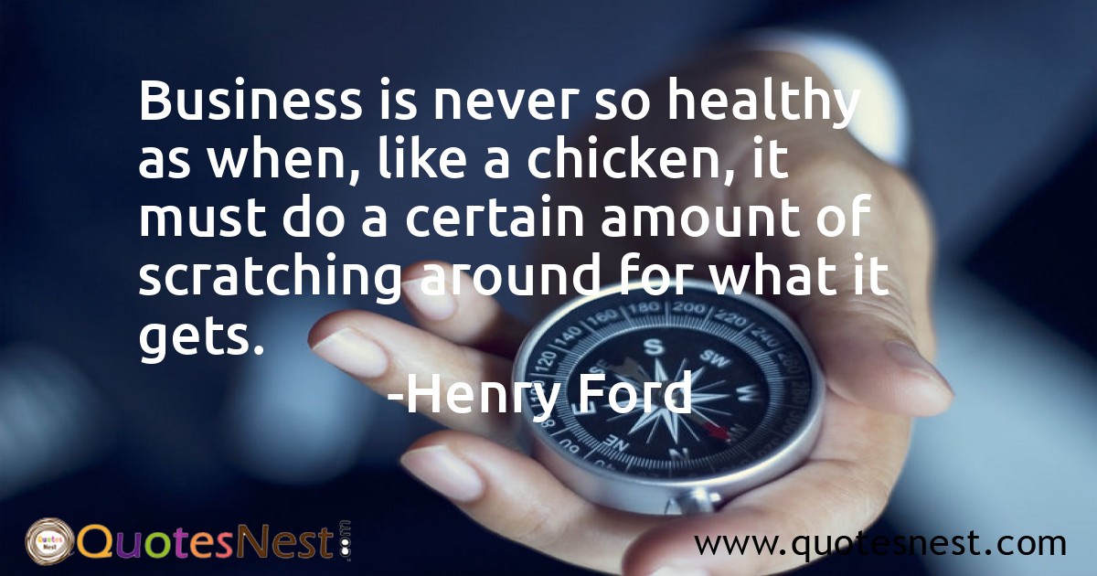Business is never so healthy as when, like a chicken, it must do a certain amount of scratching around for what it gets.