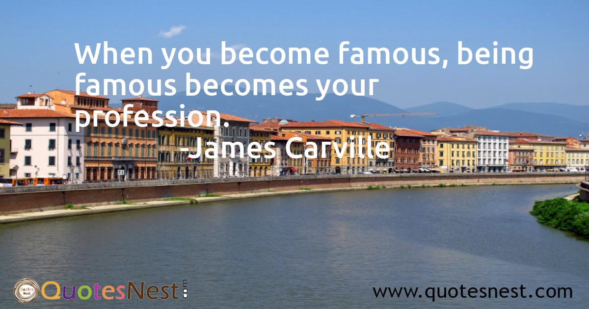When you become famous, being famous becomes your profession.