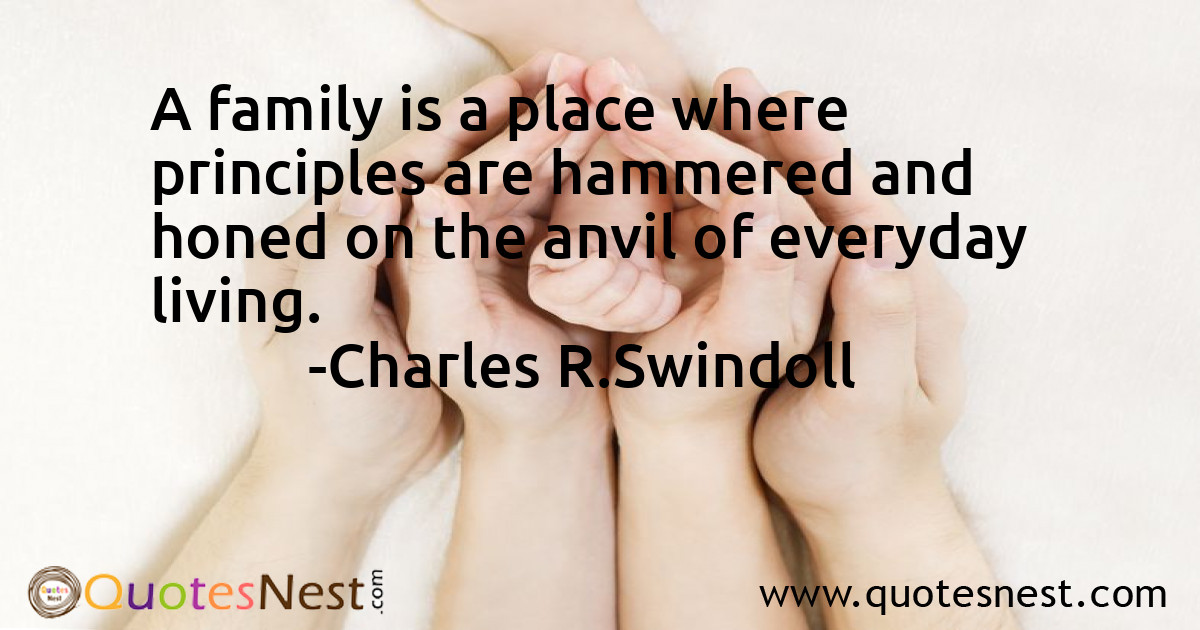 A family is a place where principles are hammered and honed on the anvil of everyday living.