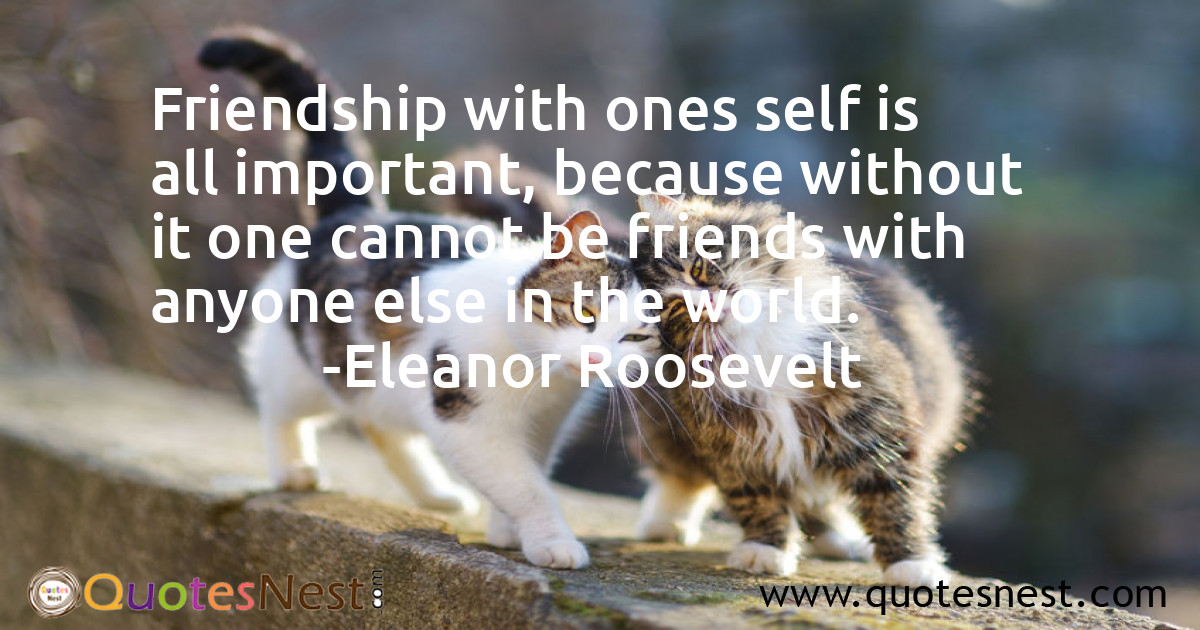 Friendship with ones self is all important, because without it one cannot be friends with anyone else in the world.