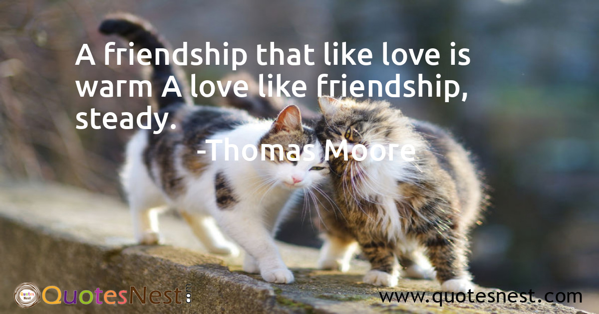 A friendship that like love is warm A love like friendship, steady.