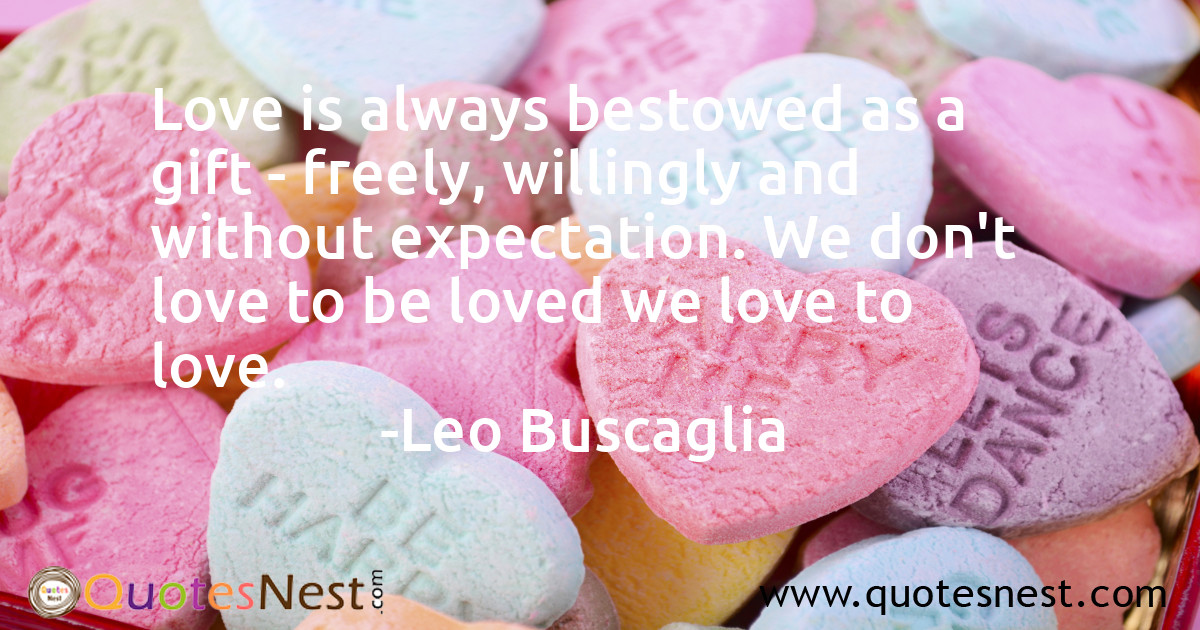 Love is always bestowed as a gift - freely, willingly and without expectation. We don't love to be loved we love to love.