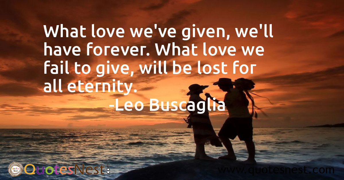 What love we've given, we'll have forever. What love we fail to give, will be lost for all eternity.