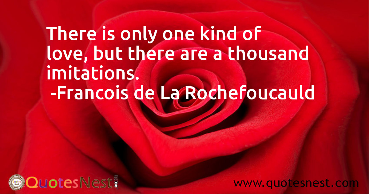 There is only one kind of love, but there are a thousand imitations.