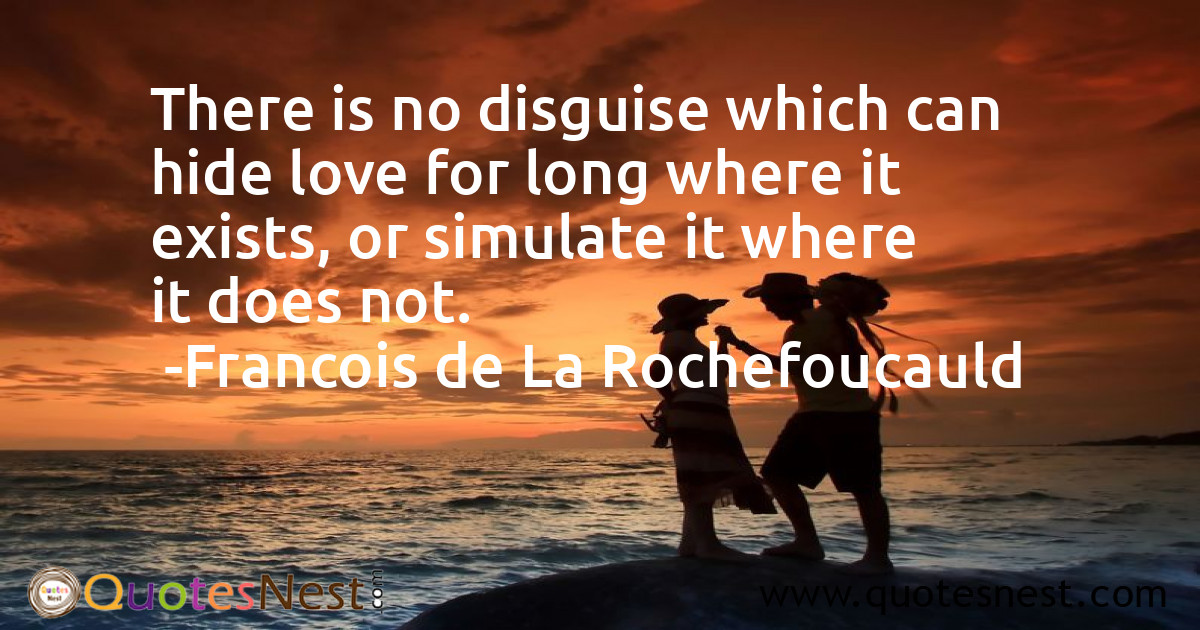 There is no disguise which can hide love for long where it exists, or simulate it where it does not.