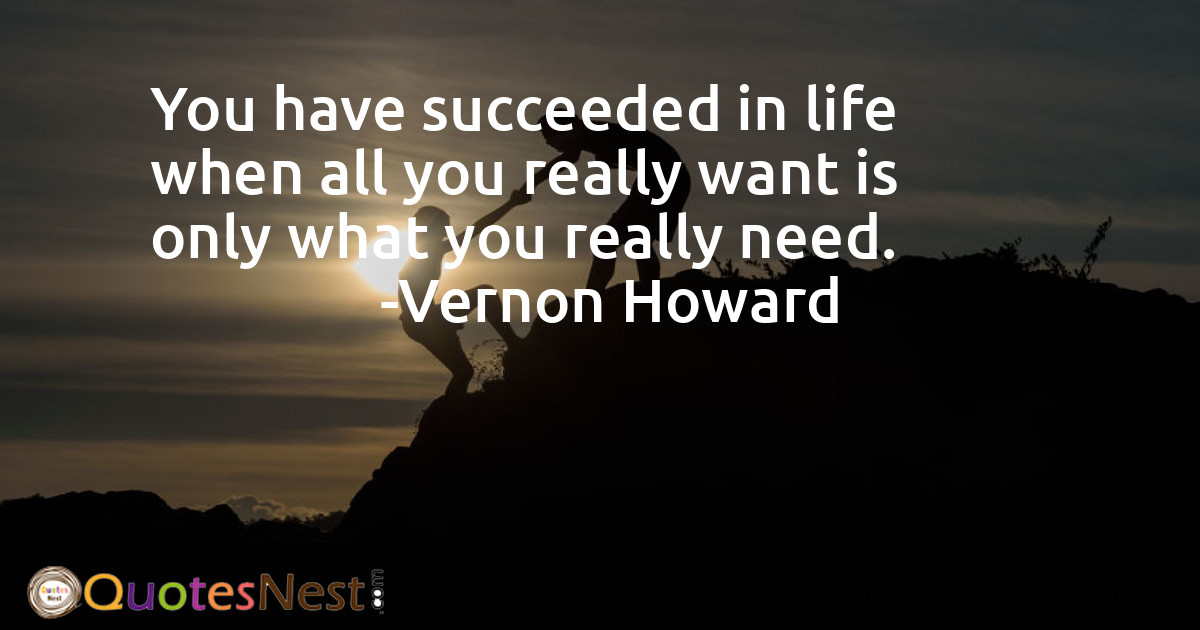 You have succeeded in life when all you really want is only what you really need.