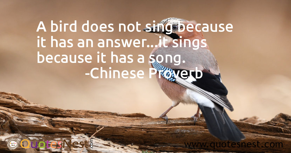 A bird does not sing because it has an answer...it sings because it has a song.