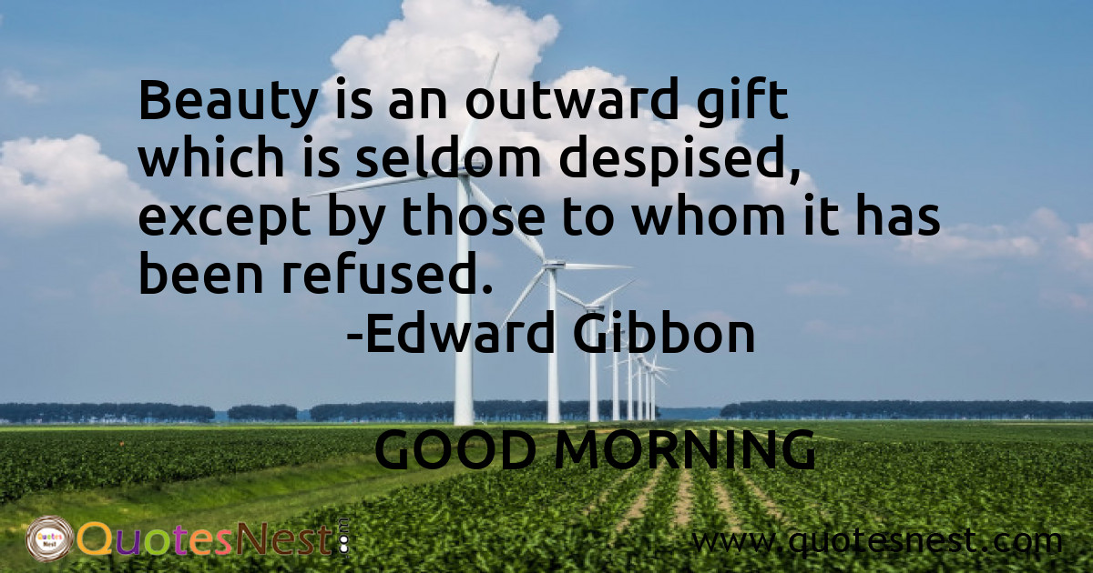 Beauty is an outward gift which is seldom despised, except by those to whom it has been refused.