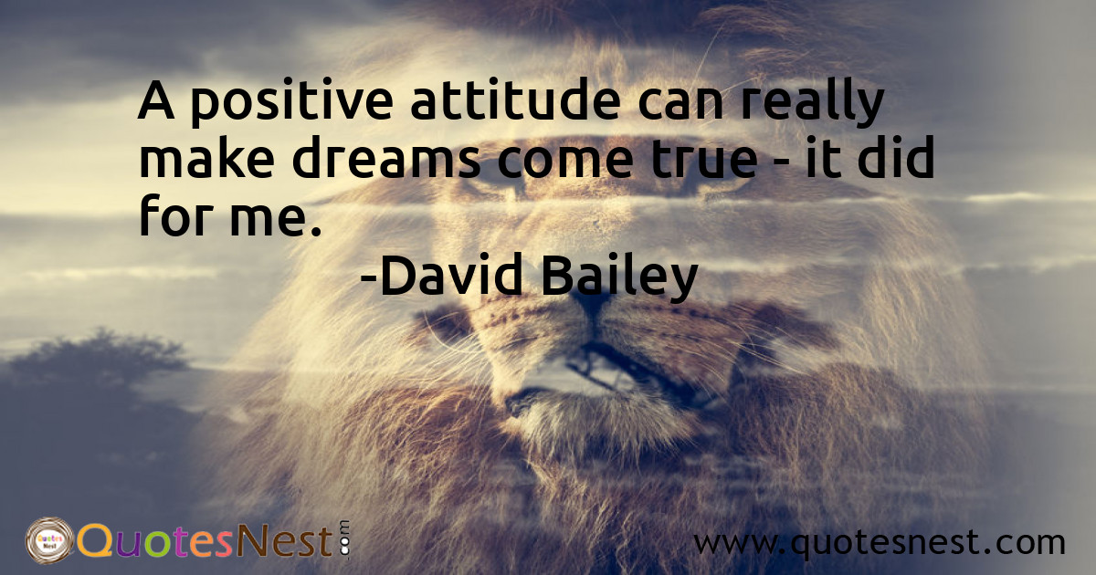 A positive attitude can really make dreams come true - it did for me.