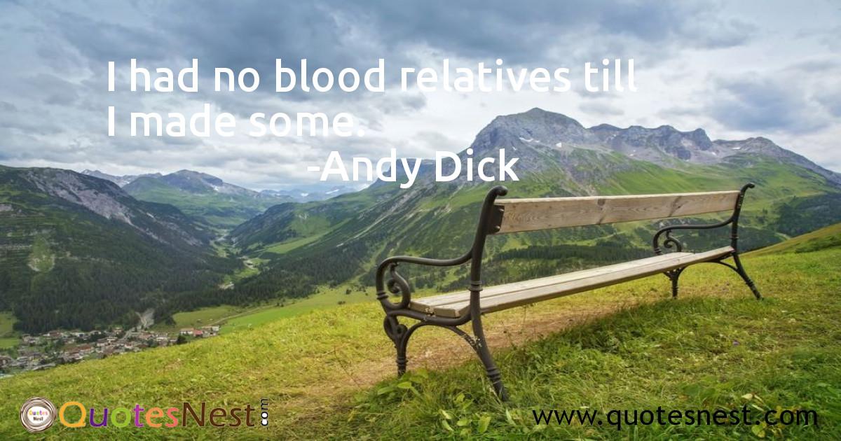I had no blood relatives till I made some.