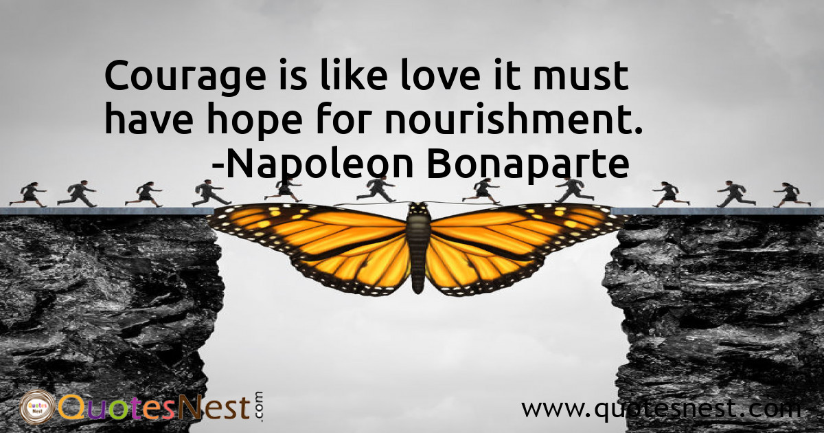 Courage is like love it must have hope for nourishment.