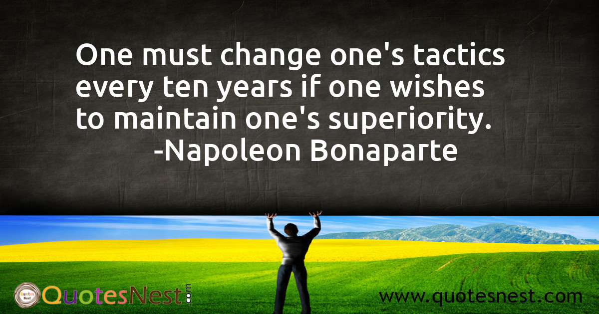 One must change one's tactics every ten years if one wishes to maintain one's superiority.