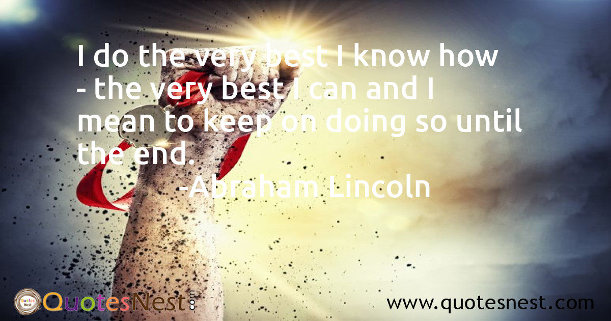 I do the very best I know how - the very best I can and I mean to keep on doing so until the end.