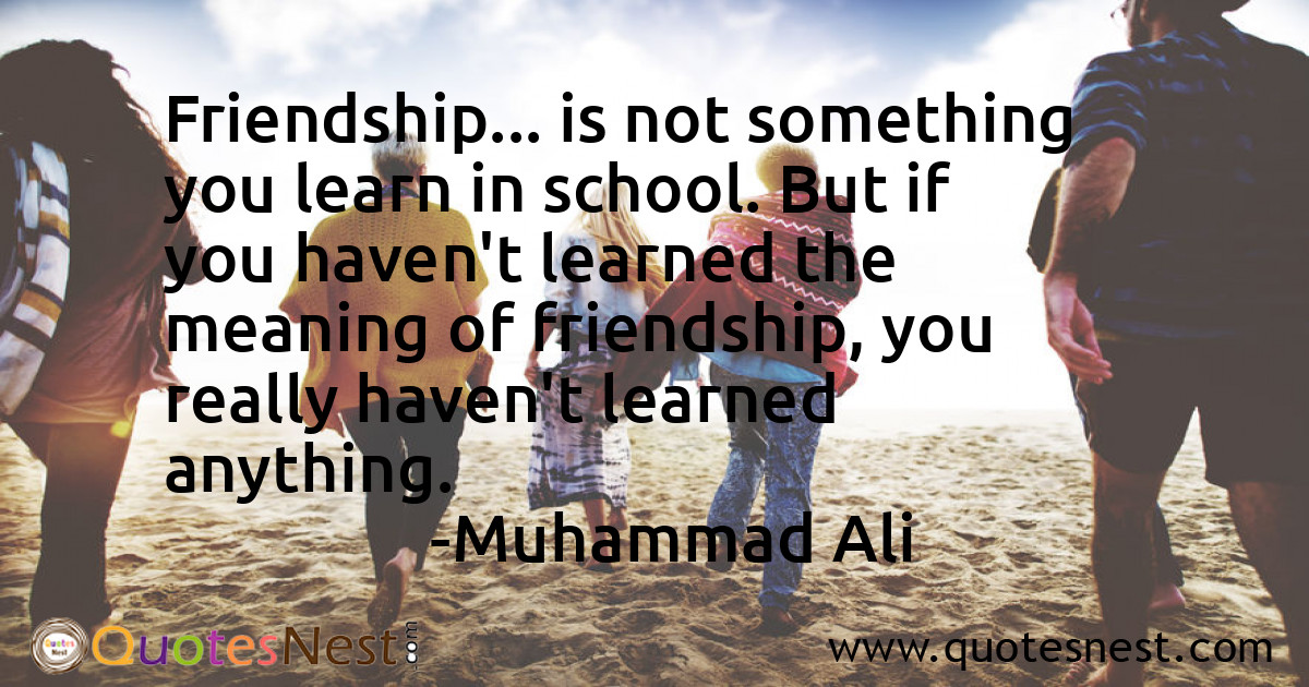 Friendship... is not something you learn in school. But if you haven't learned the meaning of friendship, you really haven't learned anything.