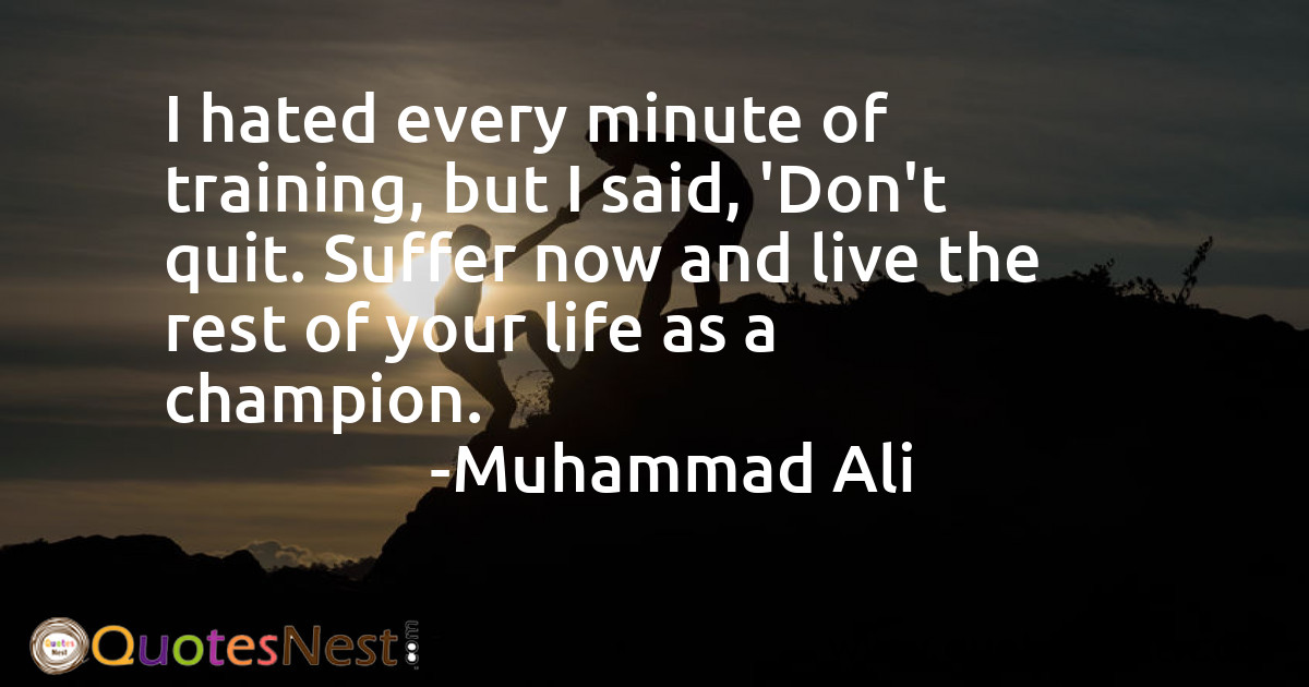 I hated every minute of training, but I said, 'Don't quit. Suffer now and live the rest of your life as a champion.