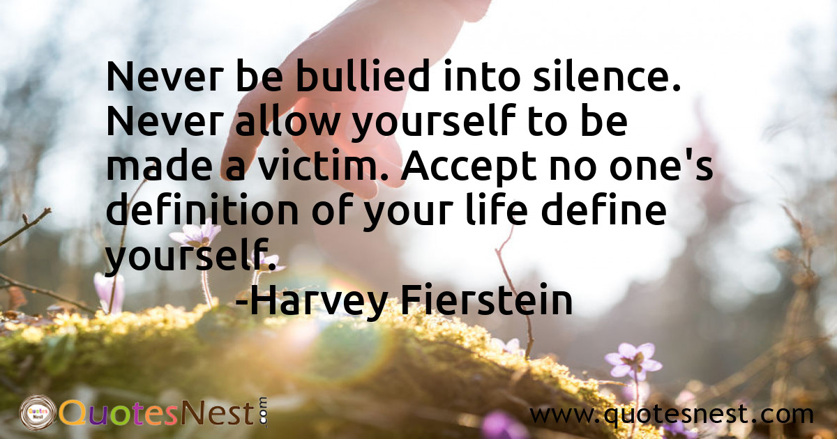 Never be bullied into silence. Never allow yourself to be made a victim. Accept no one's definition of your life define yourself.