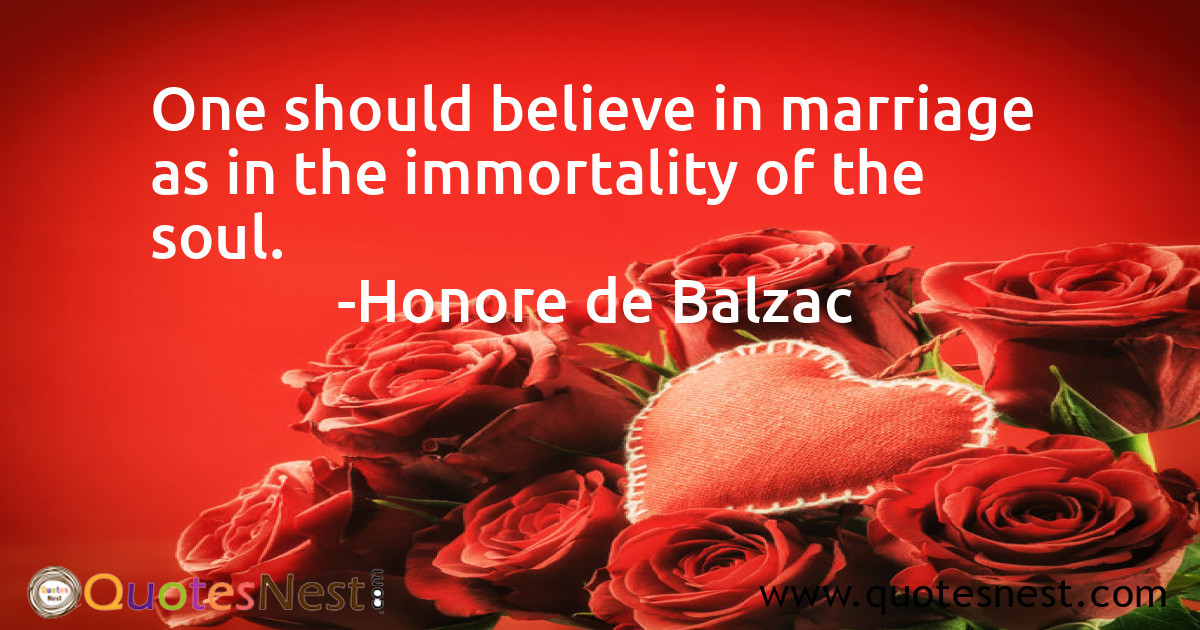 One should believe in marriage as in the immortality of the soul.