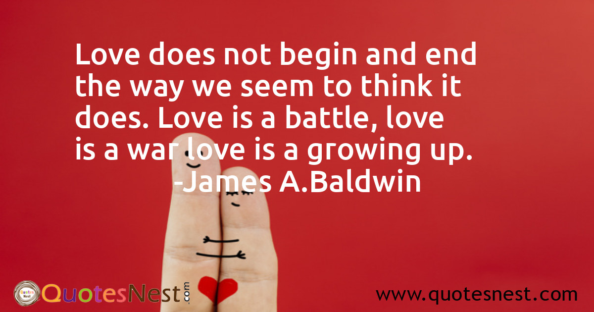 Love does not begin and end the way we seem to think it does. Love is a battle, love is a war love is a growing up.