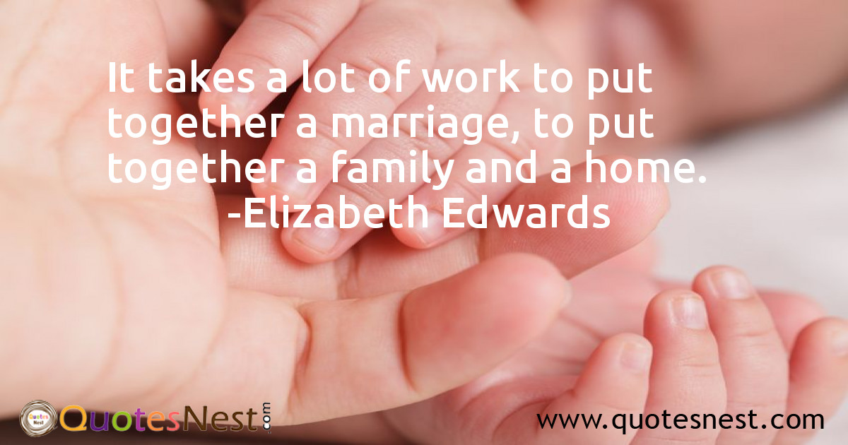 It takes a lot of work to put together a marriage, to put together a family and a home.