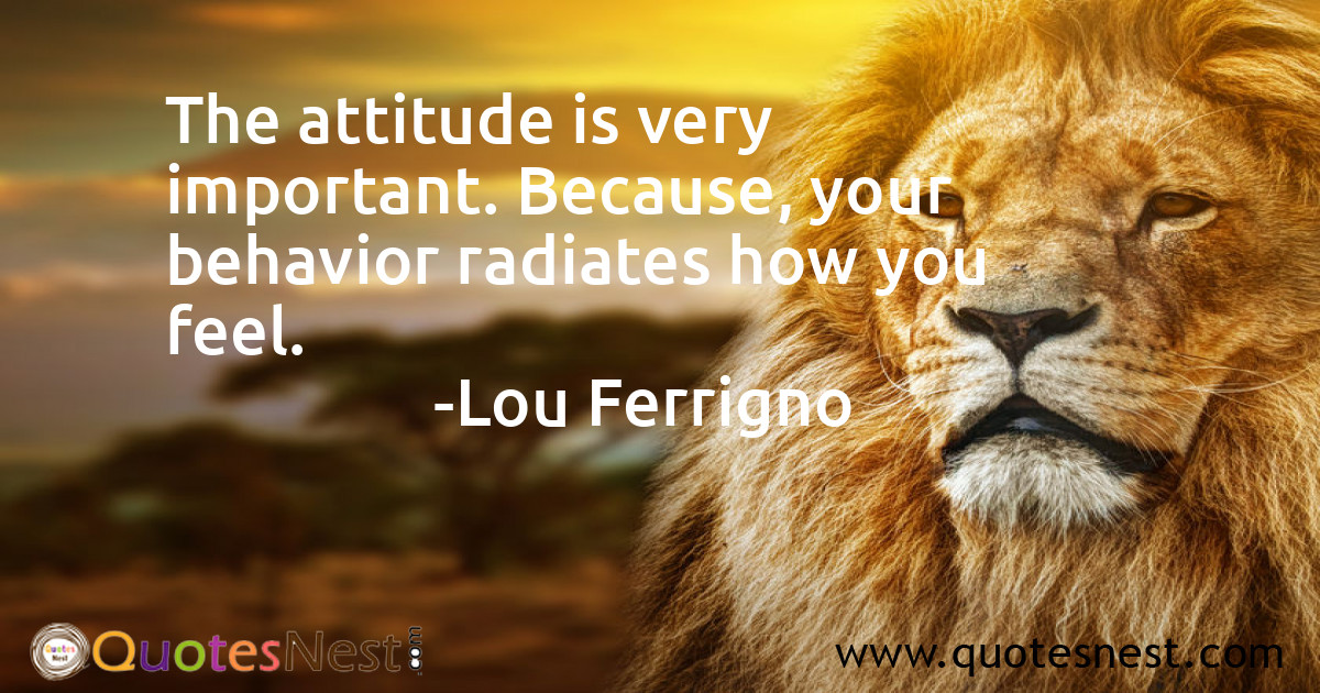 The attitude is very important. Because, your behavior radiates how you feel.