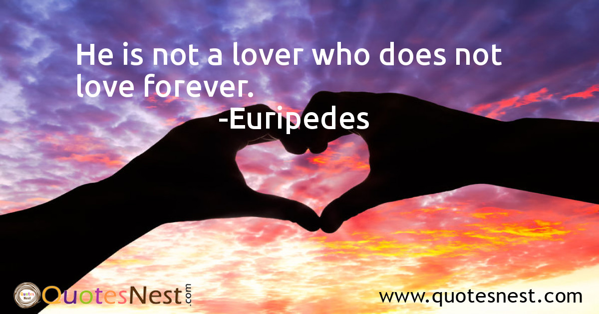 He is not a lover who does not love forever.