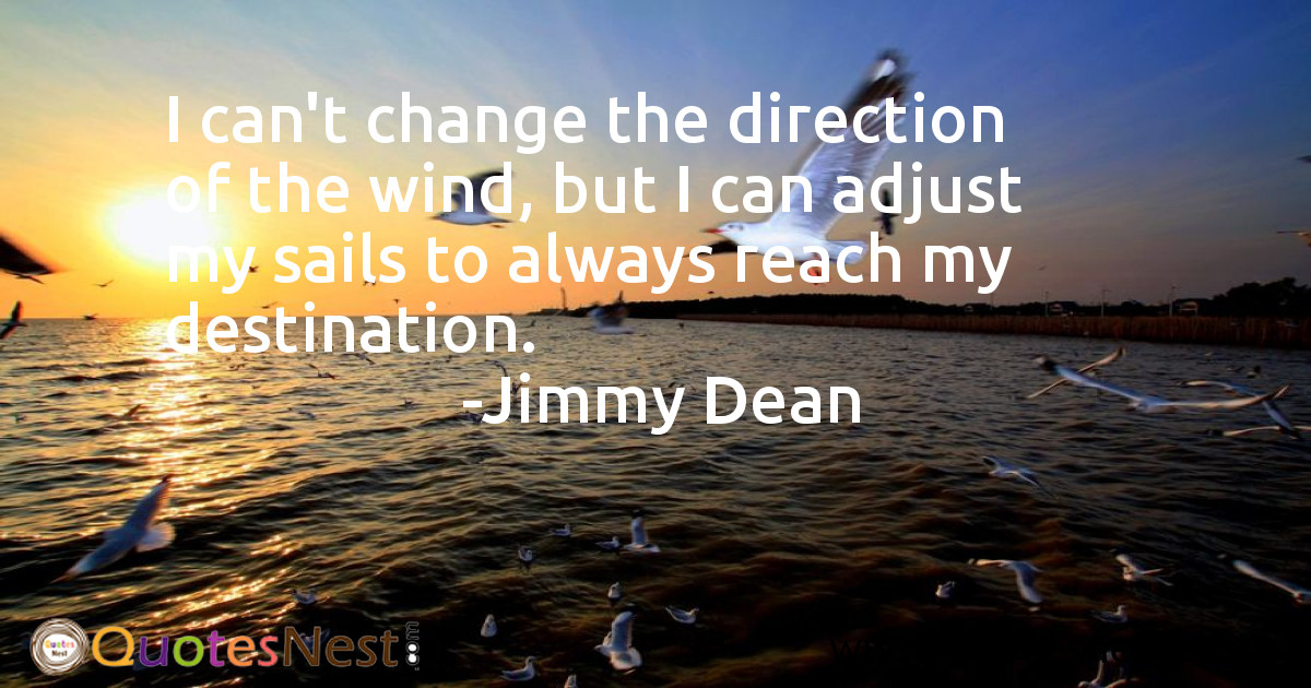 I can't change the direction of the wind, but I can adjust my sails to always reach my destination.