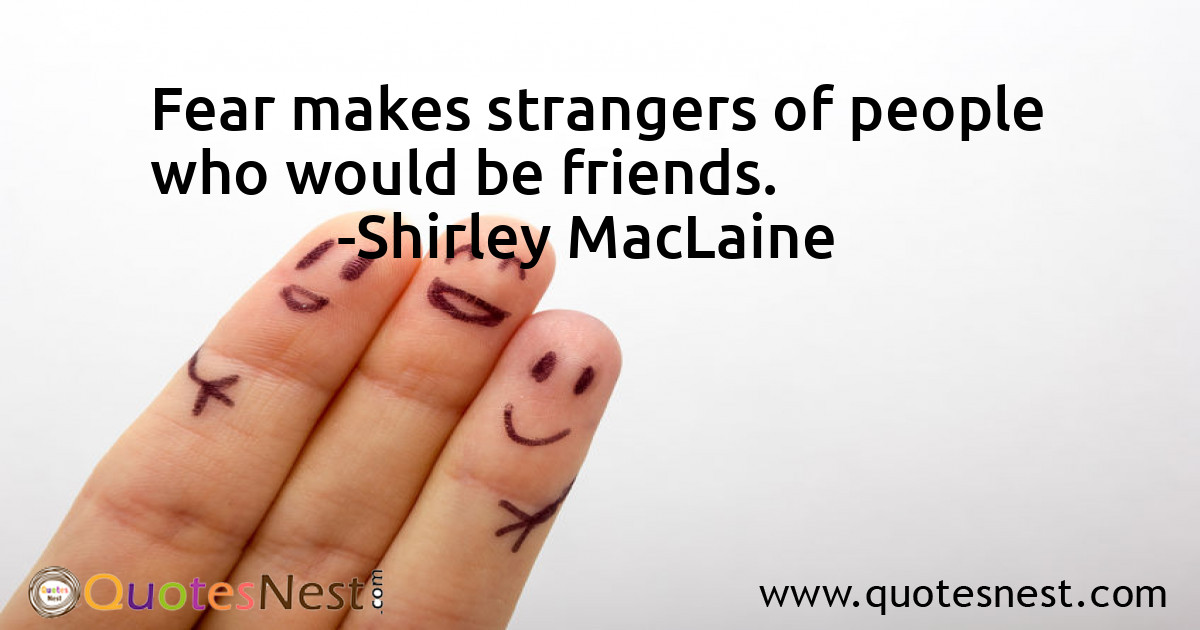 Fear makes strangers of people who would be friends.